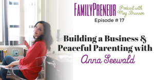 Building a Business and Peaceful Parenting with Anna Seewald – 017