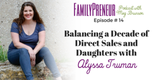 Balancing a Decade of Direct Sales and Daughters with Alyssa Truman – 014