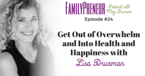 Get Out of Overwhelm and Into Health and Happiness with Lisa Druxman – 024