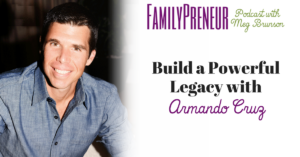 Build A Powerful Legacy With Armando Cruz
