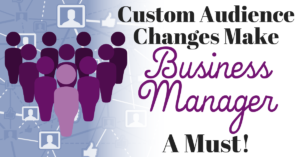 Custom Audiences Changes Make Business Manager a Must!