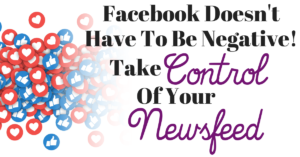 Facebook Doesn't Have to be Negative – Take Control Your Facebook Newsfeed!