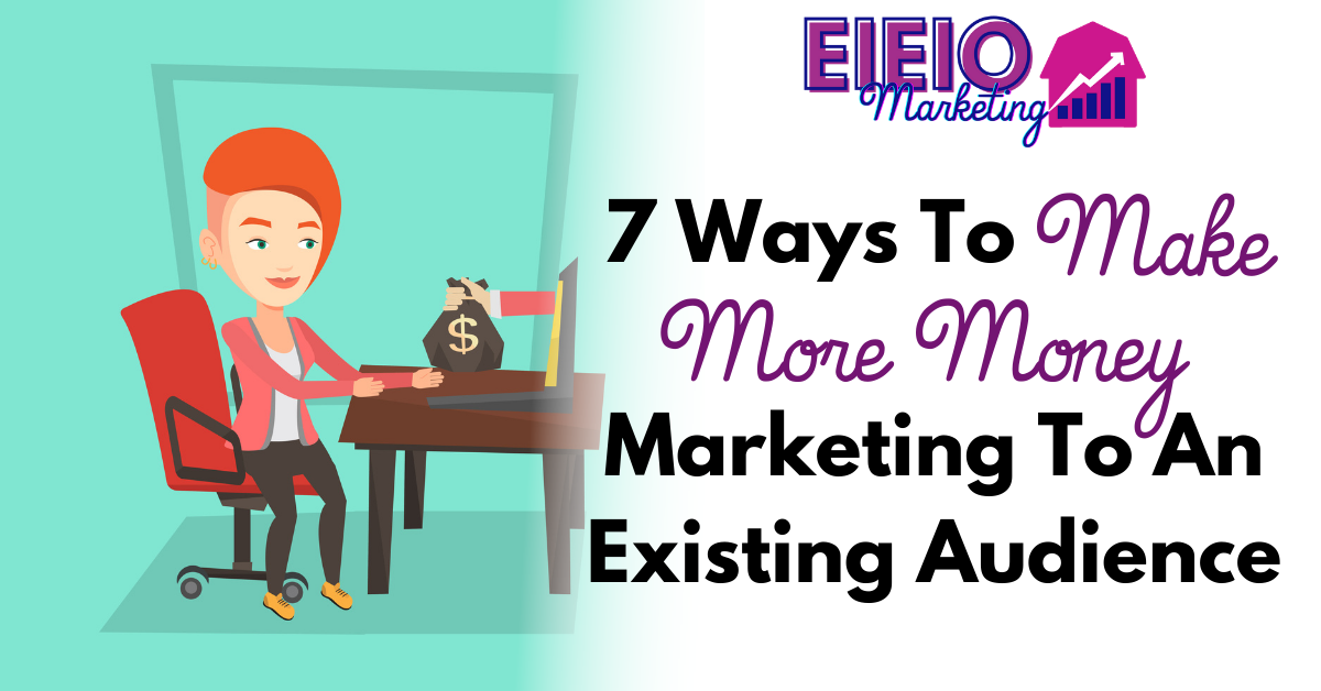 7 Ways to Make More Money Marketing To An Existing Audience